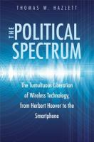 The political spectrum : the tumultuous liberation of wireless technology, from Herbert Hoover to the Smartphone / Thomas Winslow Hazlett.