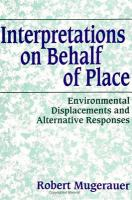 Interpretations on behalf of place : environmental displacements and alternative responses / Robert Mugerauer.