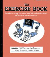The exercise book : creative writing exercises from Victoria University's Institute of Modern Letters / edited by Bill Manhire, Ken Duncum, Chris Price, Damien Wilkins.