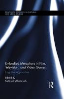 Embodied metaphors in film, television, and video games : cognitive approaches / edited by Kathrin Fahlenbrach.