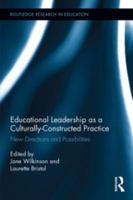 Educational leadership as a culturally-constructed practice : new directions and possibilities / edited by Jane Wilkinson and Laurette Bristol.