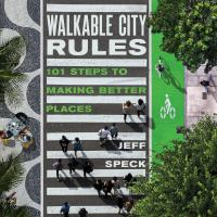 Walkable city rules : 101 steps to making better places / Jeff Speck.