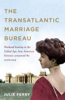 The transatlantic marriage bureau : husband hunting in the Gilded Age : how American heiresses conquered the aristocracy / Julie Ferry.