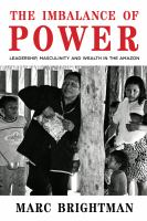 The imbalance of power : leadership, masculinity and wealth in the Amazon / Marc Brightman.