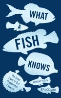 What a fish knows : the inner lives of our underwater cousins / Jonathan Balcombe.