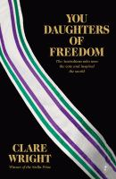 You daughters of freedom : the Australians who won the vote and inspired the world / Clare Wright.