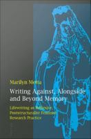 Writing Against, Alongside and Beyond Memory: Lifewriting as Reflexive, Poststructuralist Feminist Research Practice: Marilyn Metta